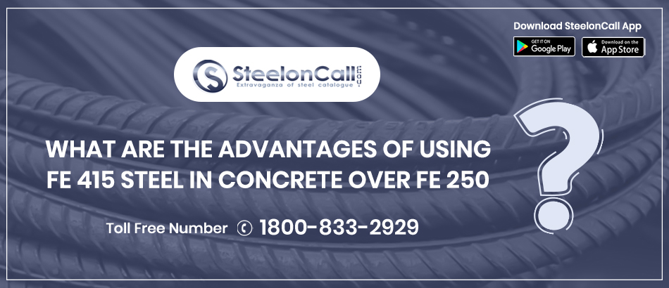 What are the advantages of using Fe 415 steel in concrete over Fe 250?