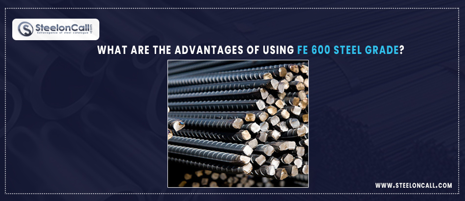 What are the Advantages of Using Fe 600 Steel Grade?