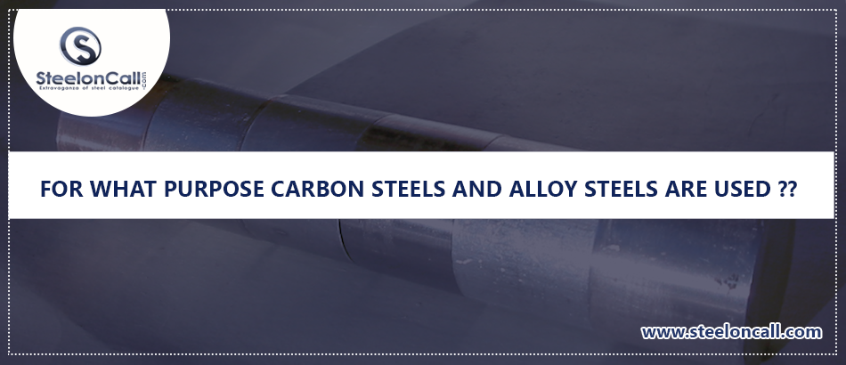 For what purpose carbon steels and alloy steels are used?