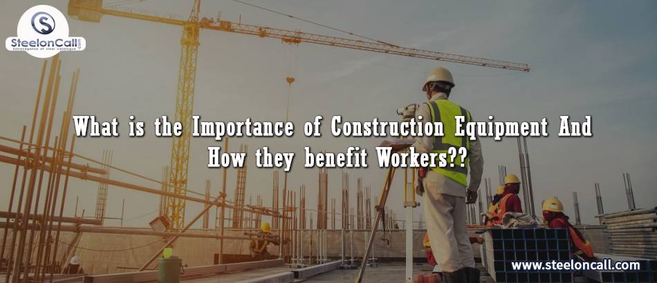 What is the importance of construction equipment And how they benefit Workers?